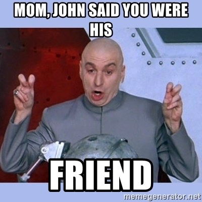 Dr Evil meme - Mom, john said you were his friend
