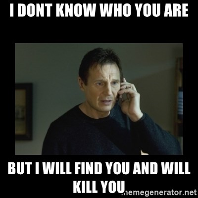 I will find you and kill you - I DONT KNOW WHO YOU ARE BUT I WILL FIND YOU AND WILL KILL YOU
