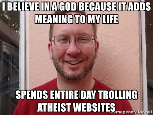 Asshole Christian missionary - i believe in a god because it adds meaning to my life spends entire day trolling atheist websites