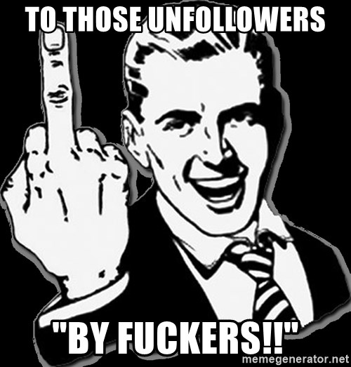 "fuck you guy - TO THOSE UNFOLLOWERS  ""BY FUCKERS!!"""