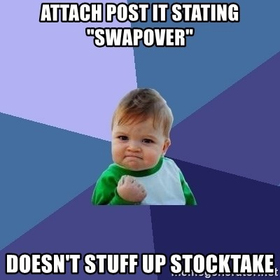 "Success Kid - ATTACH POST IT STATING ""SWAPOVER"" dOESN'T STUFF UP STOCKTAKE"