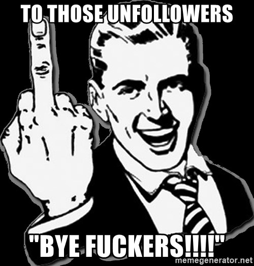 """fuck you guy - TO THOSE UNFOLLOWERS """"BYE FUCKERS!!!!"""""""