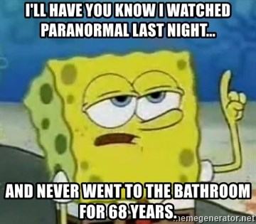 Tough Spongebob - I'll have you know I watched paranormal last night... And never went to the bathroom for 68 years.