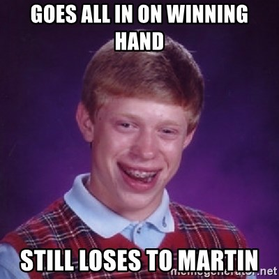 Bad Luck Brian - goes all in on winning hand still loses to martin