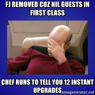 Picard facepalm  - fj removed coz nil guests in first class chef runs to tell you 12 instant upgrades