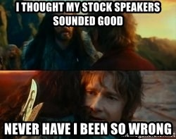 Never Have I Been So Wrong - I thought my stock speakers sounded good Never have I been so wrong