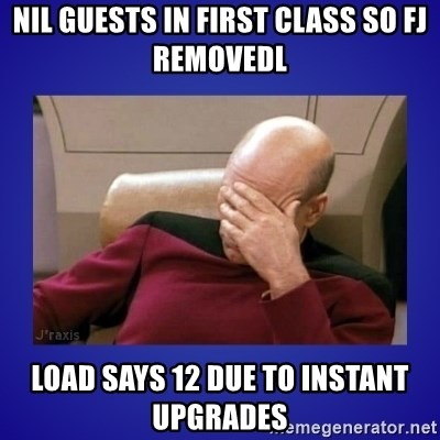 Picard facepalm  - nil guests in first class so fj removedl load says 12 due to instant upgrades