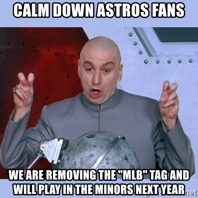 """Dr Evil meme - calm down astros fans we are removing the """"mlb"""" tag and will play in the minors next year"""