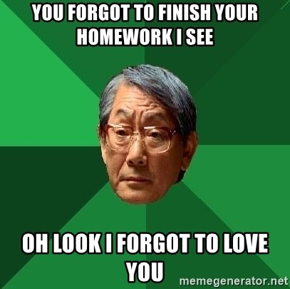 High Expectations Asian Father - You forgot to finish your homework I see Oh look I forgot to love you