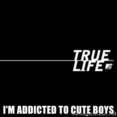 true life -  I'm addicted to cute boys