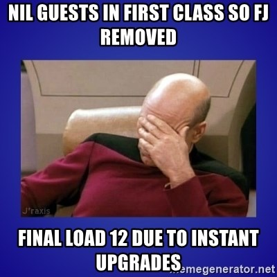 Picard facepalm  - nil guests in first class so fj removed final load 12 due to instant upgrades