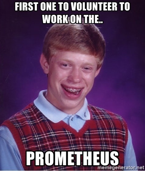 Bad Luck Brian - First one to volunteer to work on the.. PROMETHEUS