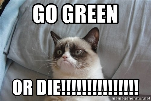 Grumpy cat good - Go Green or die!!!!!!!!!!!!!!!