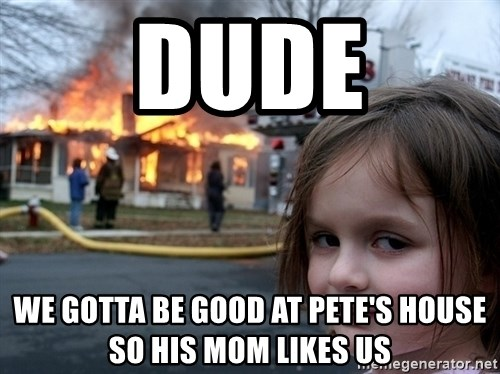 Disaster Girl - Dude We gotta be good at Pete's house so his mom likes us