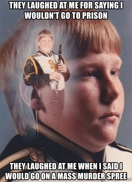 PTSD Clarinet Boy - They laughed at me for saying i wouldn't go to prison They laughed at me when i said i would go on a mass murder spree