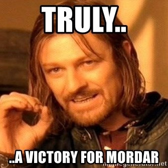 One Does Not Simply - Truly.. ..a victory for Mordar