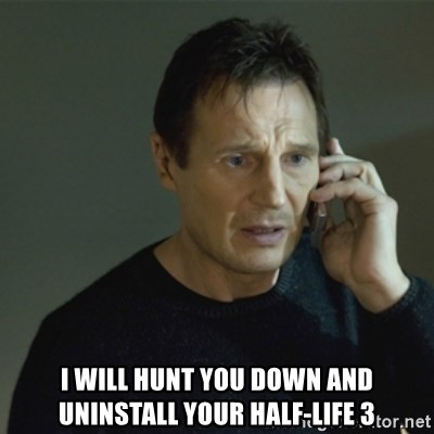 I don't know who you are... -  I will hunt you down and uninstall your half-life 3