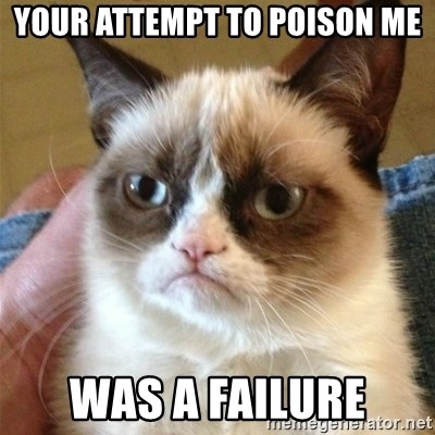 Grumpy Cat  - YOUR ATTEMPT TO POISON ME WAS A FAILURE