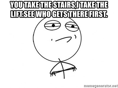 Challenge Accepted - You take the stairs,I take the lift.See who gets there first.