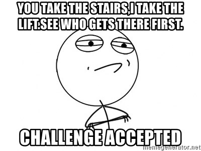 Challenge Accepted - You take the stairs,I take the lift.See who gets there first. CHALLENGE ACCEPTED