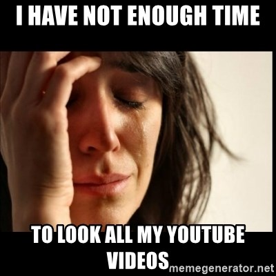 First World Problems - I have not enough time to look all my Youtube videos