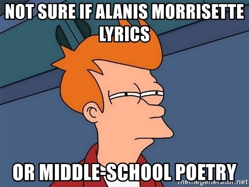 Futurama Fry - not sure if alanis morrisette lyrics or middle-school poetry
