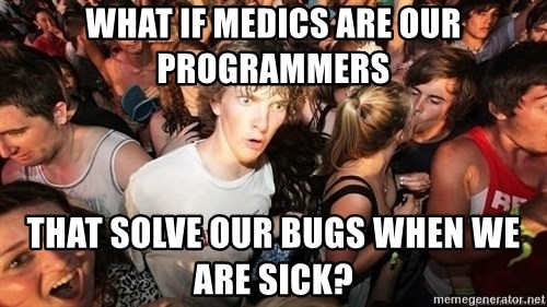 Sudden Realization Ralph - what if medics are our programmers that solve our bugs when we are sick?