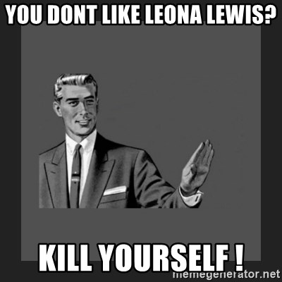 kill yourself guy blank - You Dont Like Leona Lewis? KILL YOURSELF !