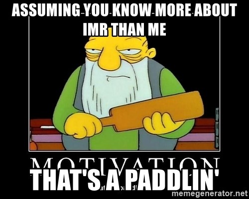 Thats a paddlin - Assuming you know more about IMR than me That's a Paddlin'