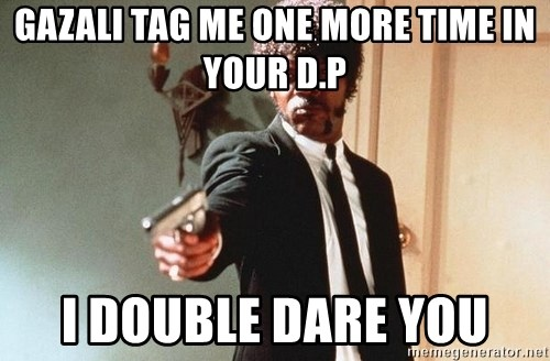 I double dare you - Gazali tag me one more time in your D.P I DOUBlE DARE YOU