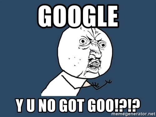 Y U No - Google Y U NO GOT GOO!?!?