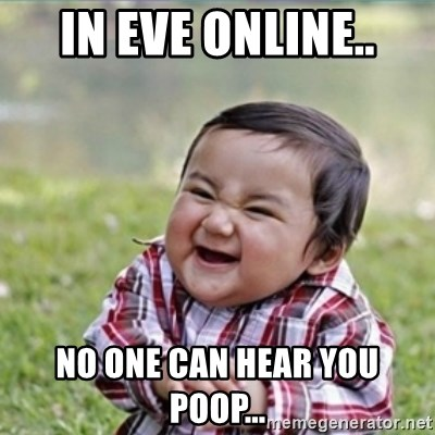 evil plan kid - In EVE online.. No one can hear you poop...