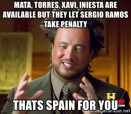 Ancient Aliens - Mata, Torres, Xavi, Iniesta are available but They Let Sergio Ramos take penalty thats spain for you