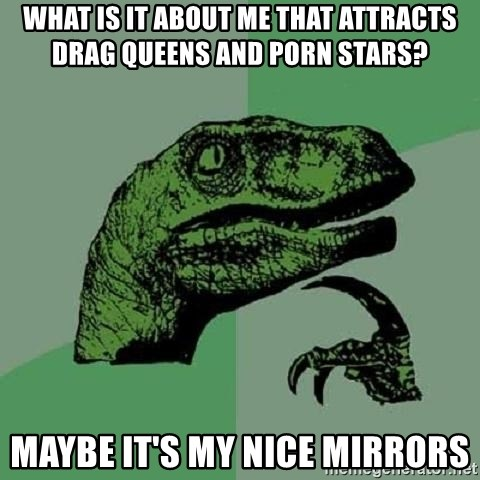 Philosoraptor - What is it about me that attracts drag queens and porn stars? Maybe it's my nice mirrors