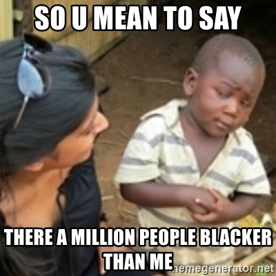 Skeptical african kid  - SO U MEAN TO SAY THERE A MILLION PEOPLE BLACKER THAN ME