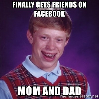 Bad Luck Brian - FINALLY GETS FRIENDS ON FACEBOOK MOM AND DAD