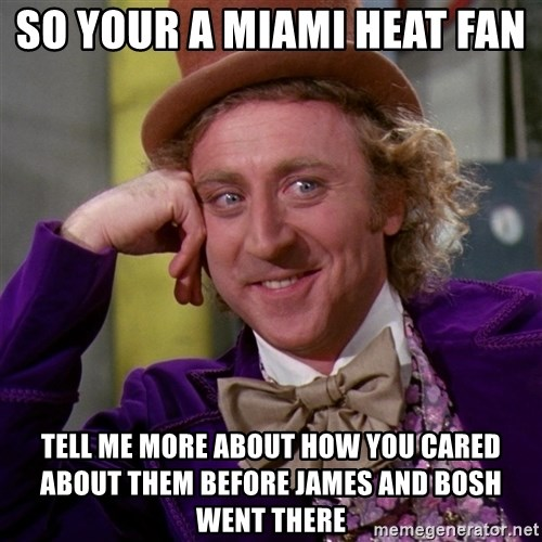 Willy Wonka - So your a Miami heat fan  Tell me more about how you cared about them before James and bosh went there