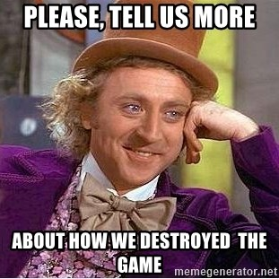 Willy Wonka - Please, tell us more about how we destroyed  the game