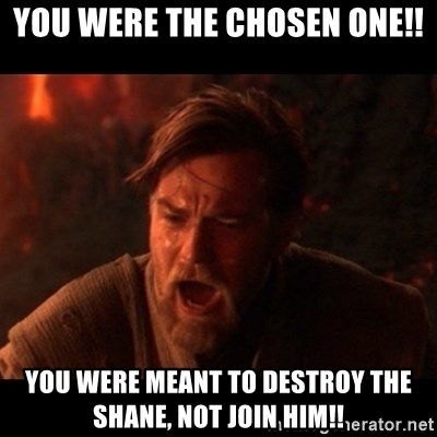 You were the chosen one  - YOU WERE THE CHOSEN ONE!! YOU WERE MEANT TO DESTROY THE SHANE, NOT JOIN HIM!!