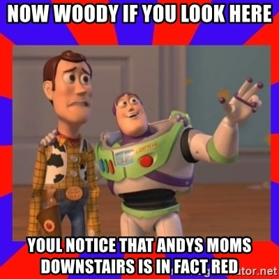 Everywhere - NOW WOODY IF YOU LOOK HERE YOUL NOTICE THAT ANDYS MOMS DOWNSTAIRS IS IN FACT RED