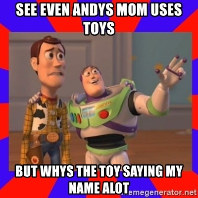 Everywhere - SEE EVEN ANDYS MOM USES TOYS BUT WHYS THE TOY SAYING MY NAME ALOT