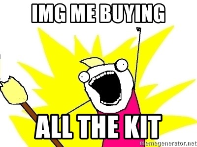 X ALL THE THINGS - img me buying ALL the kit