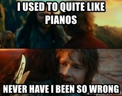 Never Have I Been So Wrong - I USED TO QUITE LIKE PIANOS NEVER HAVE I BEEN SO WRONG