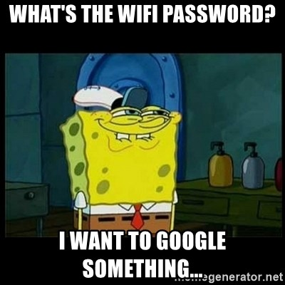 Don't you, Squidward? - WHAT'S THE WIFI PASSWORD? I WANT TO GOOGLE SOMETHING...