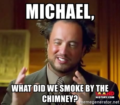 Ancient Aliens - Michael, What did we smoke by the chimney?