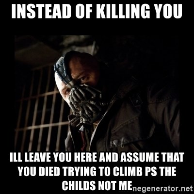 Bane Meme - INSTEAD OF KILLING YOU ILL LEAVE YOU HERE AND ASSUME THAT YOU DIED TRYING TO CLIMB PS THE CHILDS NOT ME