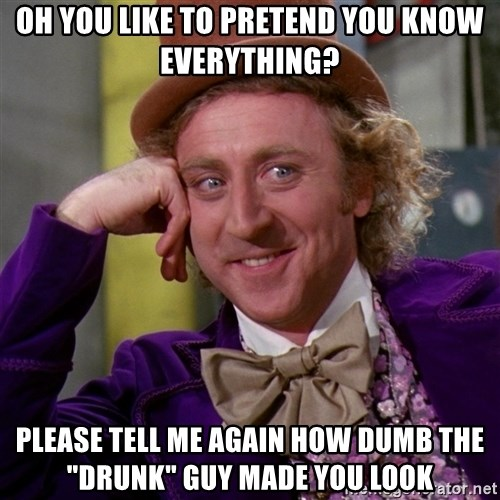 """Willy Wonka - oh you like to pretend you know everything? please tell me again how dumb the """"drunk"""" guy made you look"""