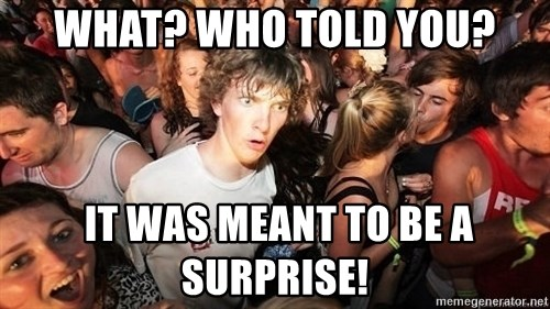 Sudden Realization Ralph - What? Who told you?  It was meant to be a surprise!