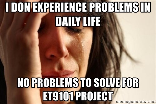 First World Problems - I DON EXPERIENCE PROBLEMS IN DAILY LIFE NO PROBLEMS TO SOLVE FOR ET9101 PROJECT