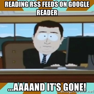 And it's gone - reading rss feeds on google reader ...aaaand it's Gone!